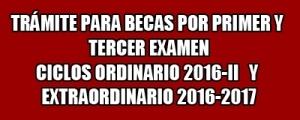 TRÁMITE DE BECAS POR PRIMER Y TERCER EXAMEN PARA LOS ALUMNOS  DE LOS CICLOS ORDINARIO 2016-II Y EXTRAORDINARIO 2016-2017