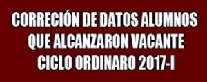 CICLO ORDINARIO 2017-I - CORRECCIÓN DE DATOS ALUMNOS QUE ALCANZARON VACANTE (Hasta el 08 de setiembre)